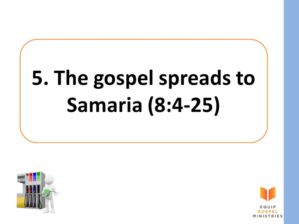 5. The gospel spreads to Samaria (8:4-25)