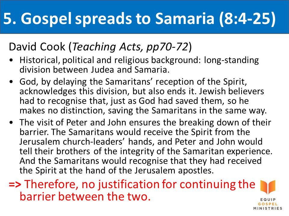 5. Gospel spreads to Samaria (8:4-25) David Cook (Teaching Acts, pp70-72) Historical, political and religious background: long-standing division betwe