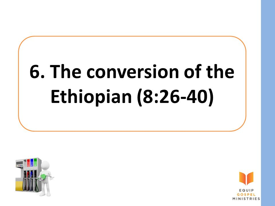 6. The conversion of the Ethiopian (8:26-40)