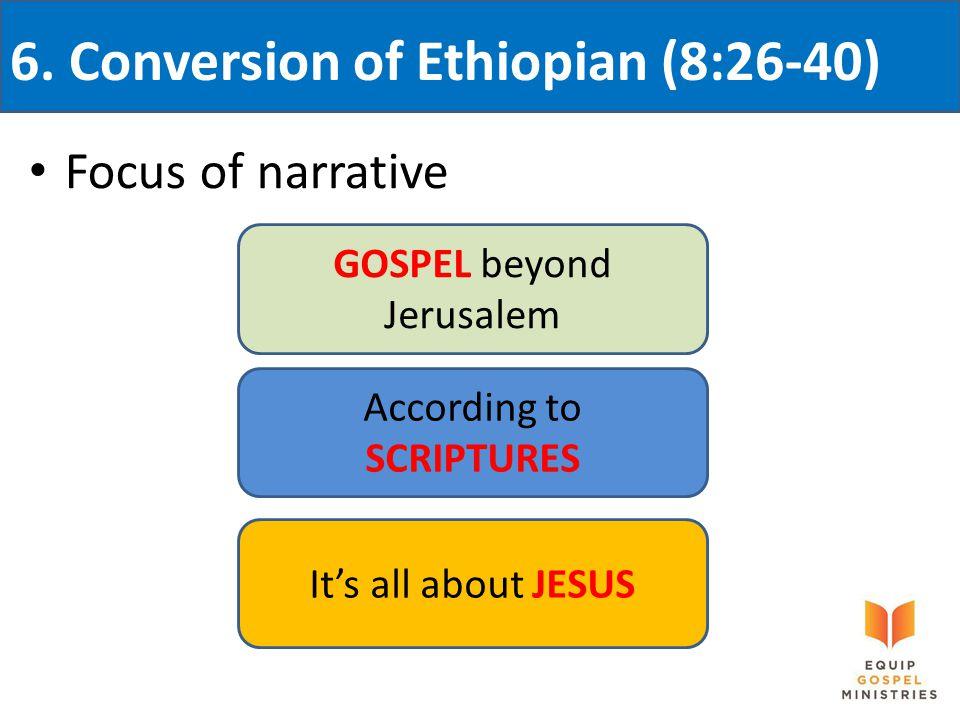 6. Conversion of Ethiopian (8:26-40) Focus of narrative GOSPEL beyond Jerusalem According to SCRIPTURES It's all about JESUS