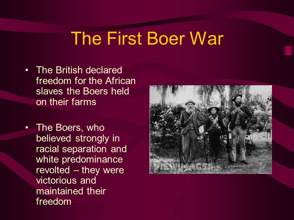 The First Boer War The British declared freedom for the African slaves the Boers held on their farms The Boers, who believed strongly in racial separation and white predominance revolted – they were victorious and maintained their freedom