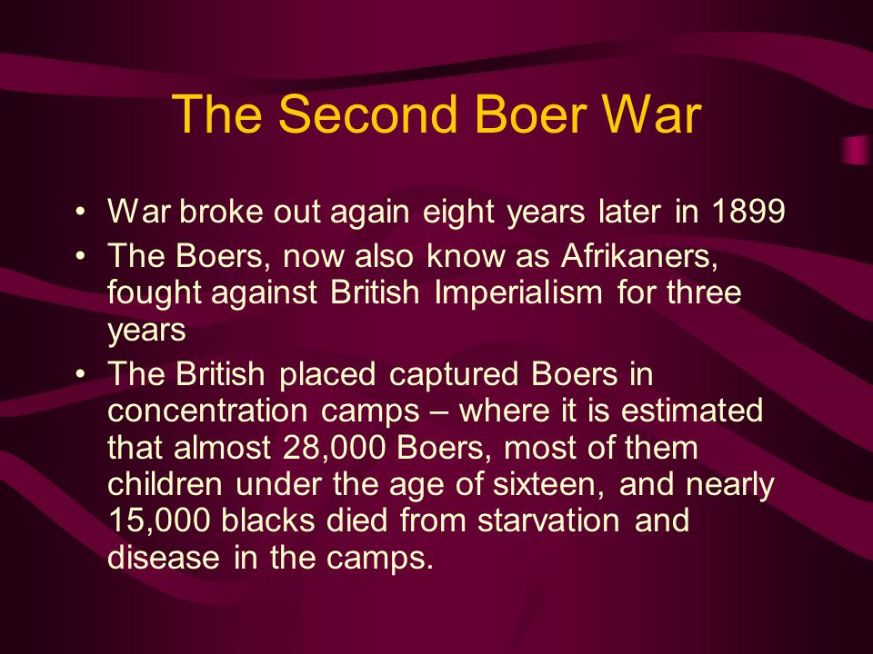 The Second Boer War War broke out again eight years later in 1899 The Boers, now also know as Afrikaners, fought against British Imperialism for three years The British placed captured Boers in concentration camps – where it is estimated that almost 28,000 Boers, most of them children under the age of sixteen, and nearly 15,000 blacks died from starvation and disease in the camps.