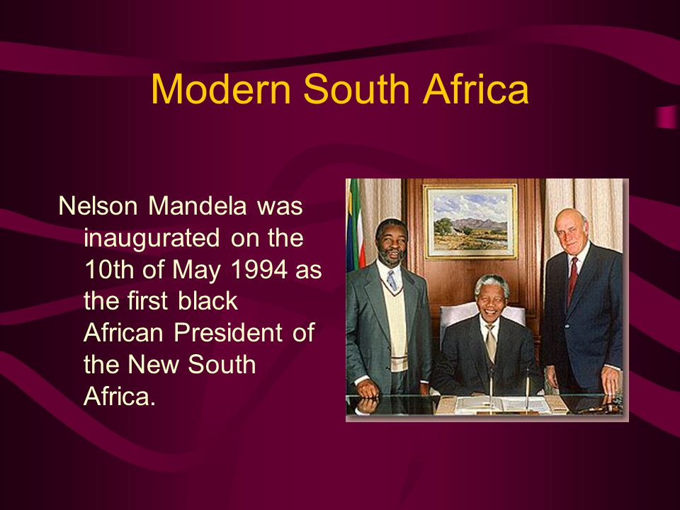 Modern South Africa Nelson Mandela was inaugurated on the 10th of May 1994 as the first black African President of the New South Africa.