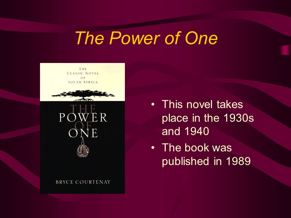 The Power of One This novel takes place in the 1930s and 1940 The book was published in 1989