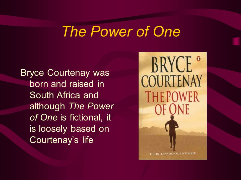 The Power of One Bryce Courtenay was born and raised in South Africa and although The Power of One is fictional, it is loosely based on Courtenay's life