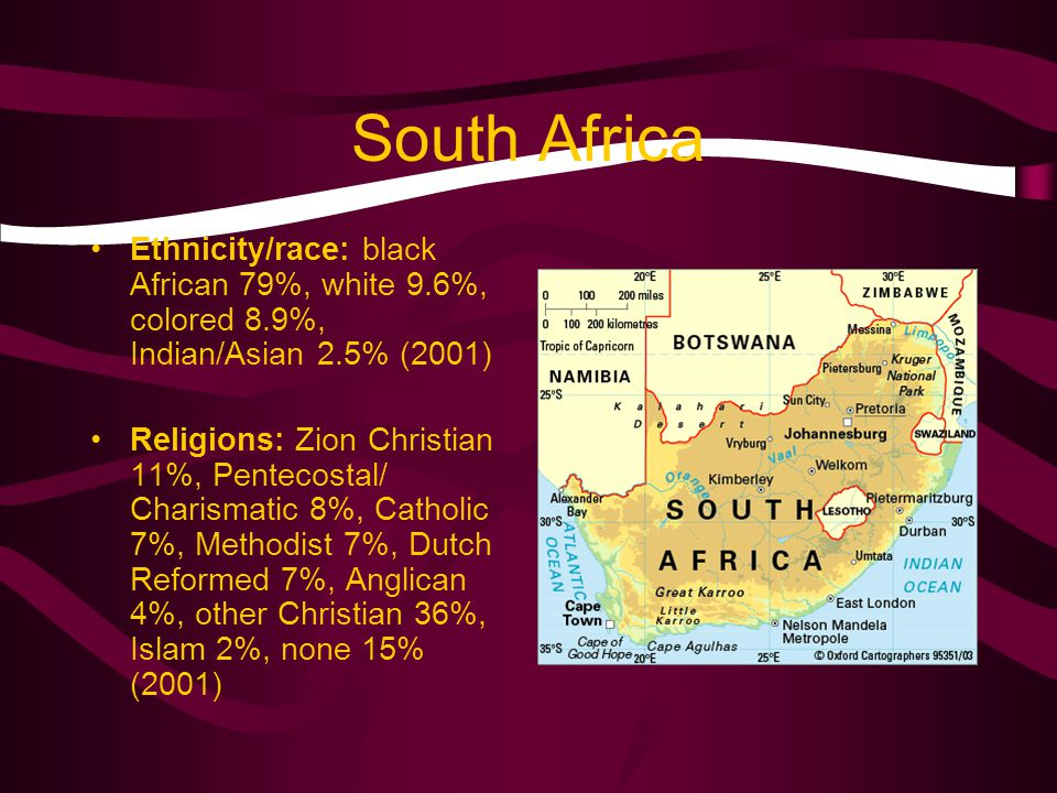 South Africa Ethnicity/race: black African 79%, white 9.6%, colored 8.9%, Indian/Asian 2.5% (2001) Religions: Zion Christian 11%, Pentecostal/ Charismatic 8%, Catholic 7%, Methodist 7%, Dutch Reformed 7%, Anglican 4%, other Christian 36%, Islam 2%, none 15% (2001)
