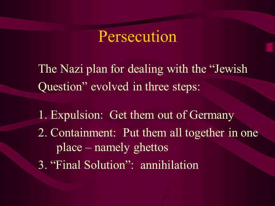Persecution The Nazi plan for dealing with the Jewish Question evolved in three steps: 1.