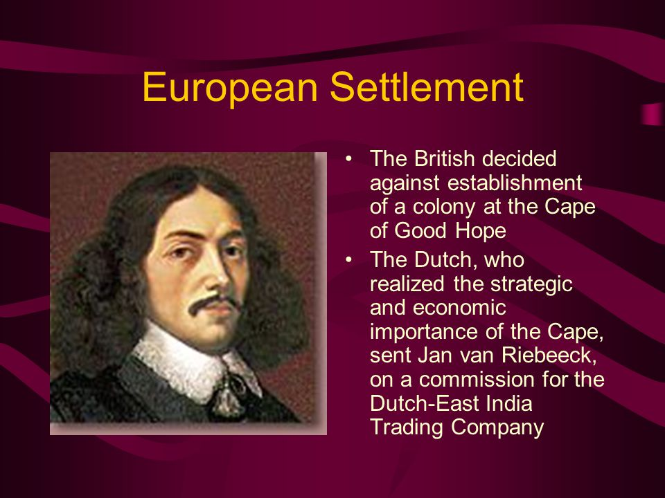 European Settlement The British decided against establishment of a colony at the Cape of Good Hope The Dutch, who realized the strategic and economic importance of the Cape, sent Jan van Riebeeck, on a commission for the Dutch-East India Trading Company