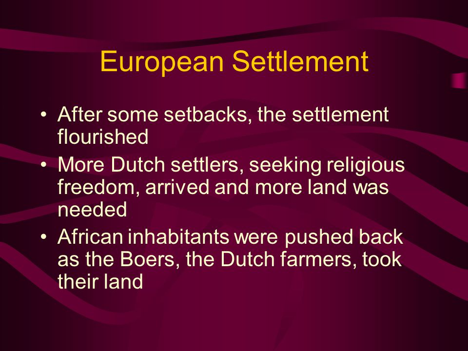 European Settlement After some setbacks, the settlement flourished More Dutch settlers, seeking religious freedom, arrived and more land was needed African inhabitants were pushed back as the Boers, the Dutch farmers, took their land