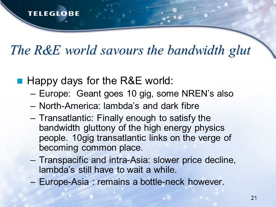 21 The R&E world savours the bandwidth glut Happy days for the R&E world: –Europe: Geant goes 10 gig, some NREN's also –North-America: lambda's and dark fibre –Transatlantic: Finally enough to satisfy the bandwidth gluttony of the high energy physics people.