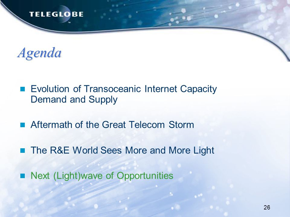 26 Agenda Evolution of Transoceanic Internet Capacity Demand and Supply Aftermath of the Great Telecom Storm The R&E World Sees More and More Light Next (Light)wave of Opportunities