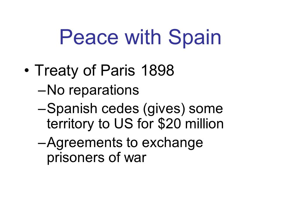 Peace with Spain Treaty of Paris 1898 –No reparations –Spanish cedes (gives) some territory to US for $20 million –Agreements to exchange prisoners of war