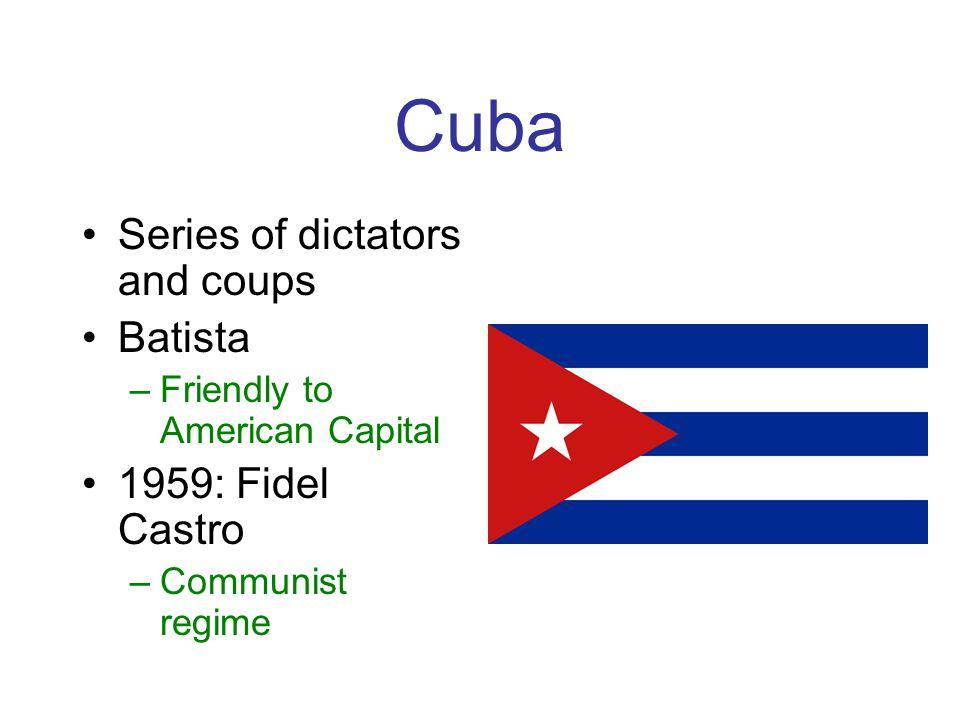 Cuba Series of dictators and coups Batista –Friendly to American Capital 1959: Fidel Castro –Communist regime