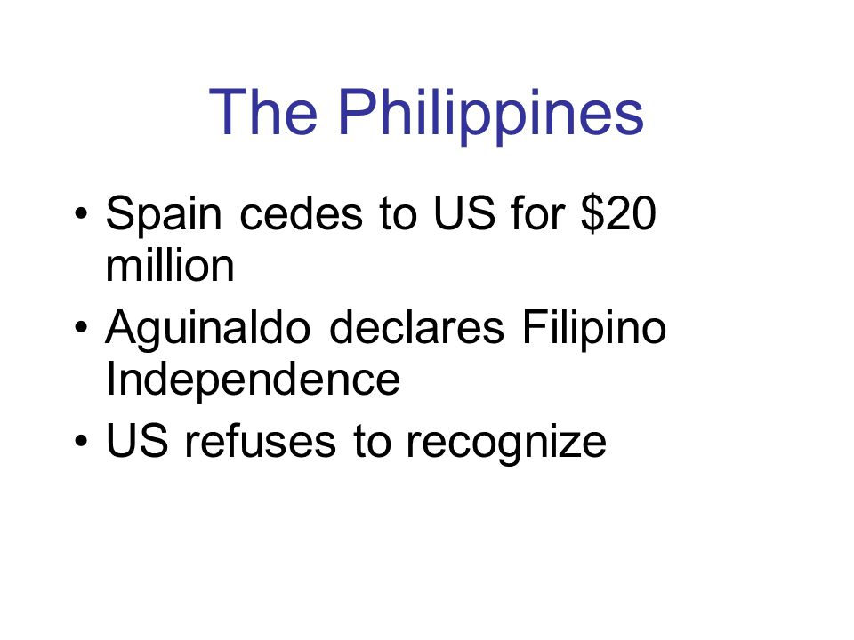 The Philippines Spain cedes to US for $20 million Aguinaldo declares Filipino Independence US refuses to recognize