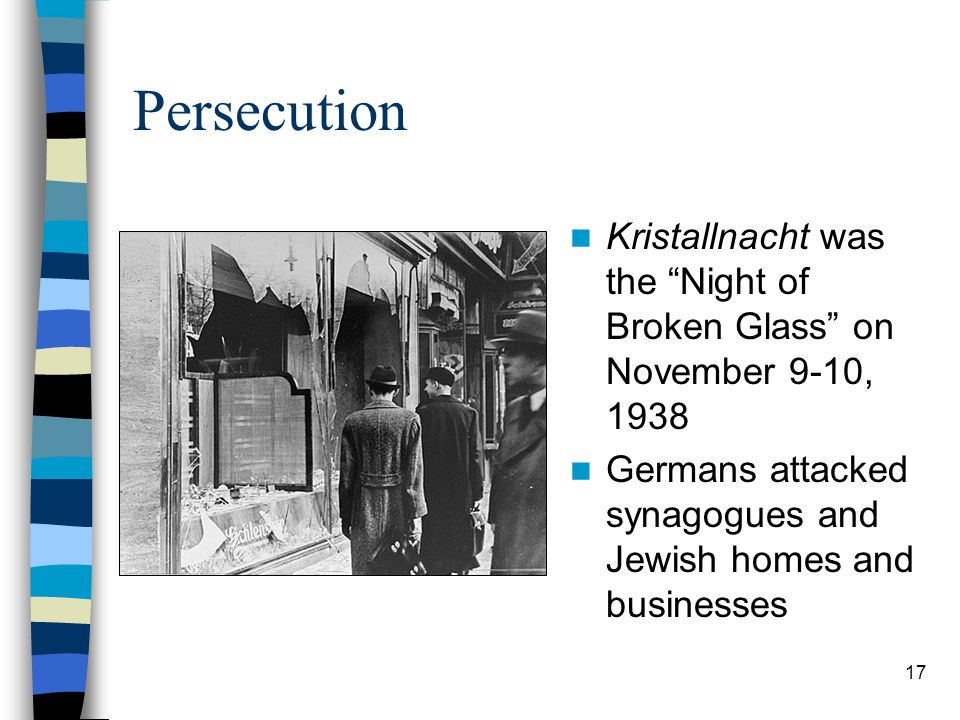 Persecution Kristallnacht was the Night of Broken Glass on November 9-10, 1938 Germans attacked synagogues and Jewish homes and businesses 17