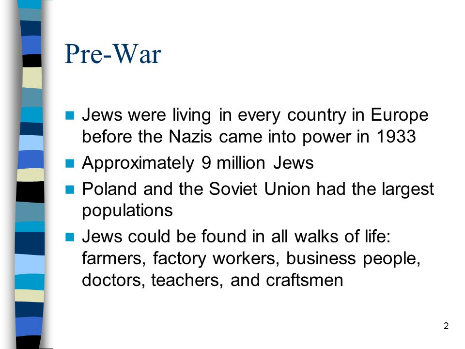 Pre-War Jews were living in every country in Europe before the Nazis came into power in 1933 Approximately 9 million Jews Poland and the Soviet Union had the largest populations Jews could be found in all walks of life: farmers, factory workers, business people, doctors, teachers, and craftsmen 2
