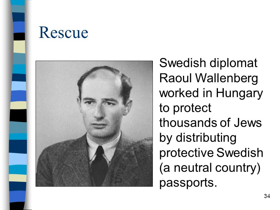 Rescue Swedish diplomat Raoul Wallenberg worked in Hungary to protect thousands of Jews by distributing protective Swedish (a neutral country) passports.