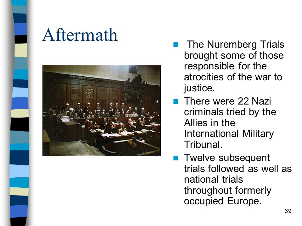 Aftermath The Nuremberg Trials brought some of those responsible for the atrocities of the war to justice.