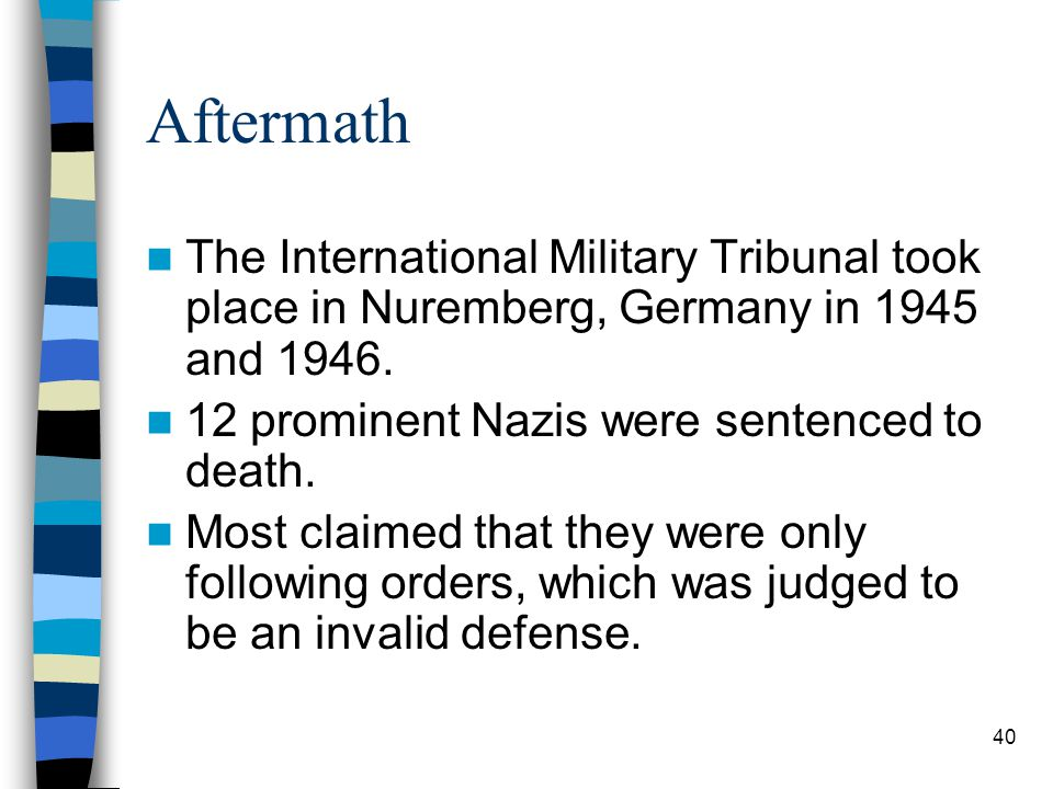 Aftermath The International Military Tribunal took place in Nuremberg, Germany in 1945 and 1946.