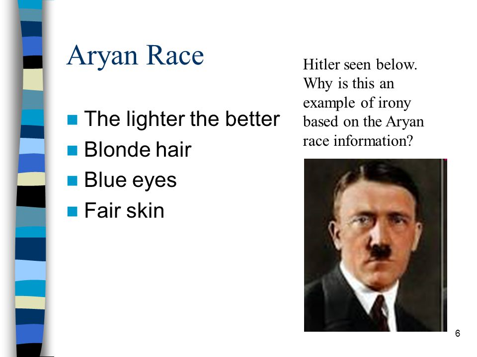 Aryan Race The lighter the better Blonde hair Blue eyes Fair skin Hitler seen below. Why is this an example of irony based on the Aryan race informati