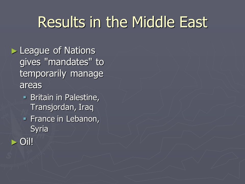 Results in the Middle East ► League of Nations gives mandates to temporarily manage areas  Britain in Palestine, Transjordan, Iraq  France in Lebanon, Syria ► Oil!