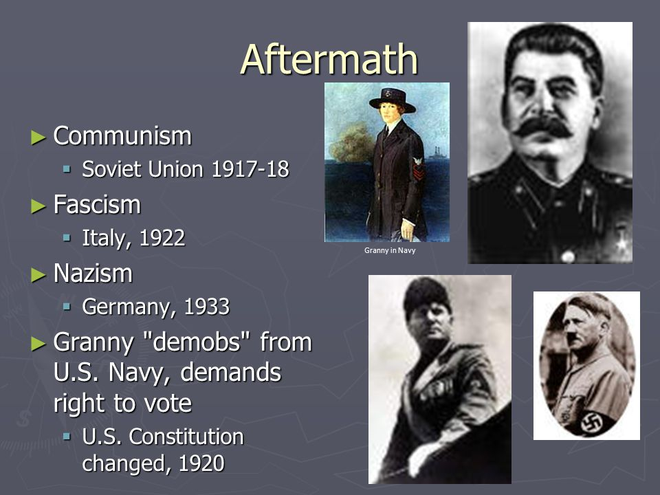 Aftermath ► Communism  Soviet Union 1917-18 ► Fascism  Italy, 1922 ► Nazism  Germany, 1933 ► Granny demobs from U.S.