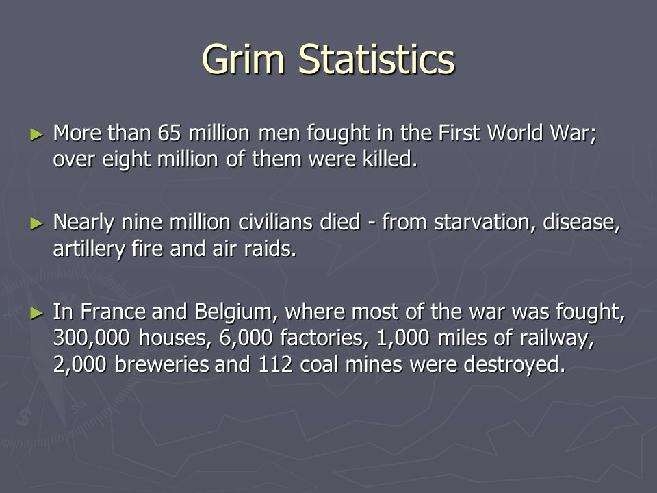 Grim Statistics ► More than 65 million men fought in the First World War; over eight million of them were killed. ► More than 65 million men fought in