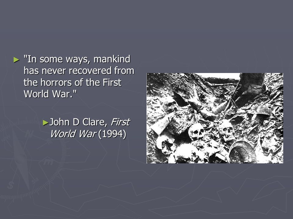 ► In some ways, mankind has never recovered from the horrors of the First World War. ► John D Clare, First World War (1994)