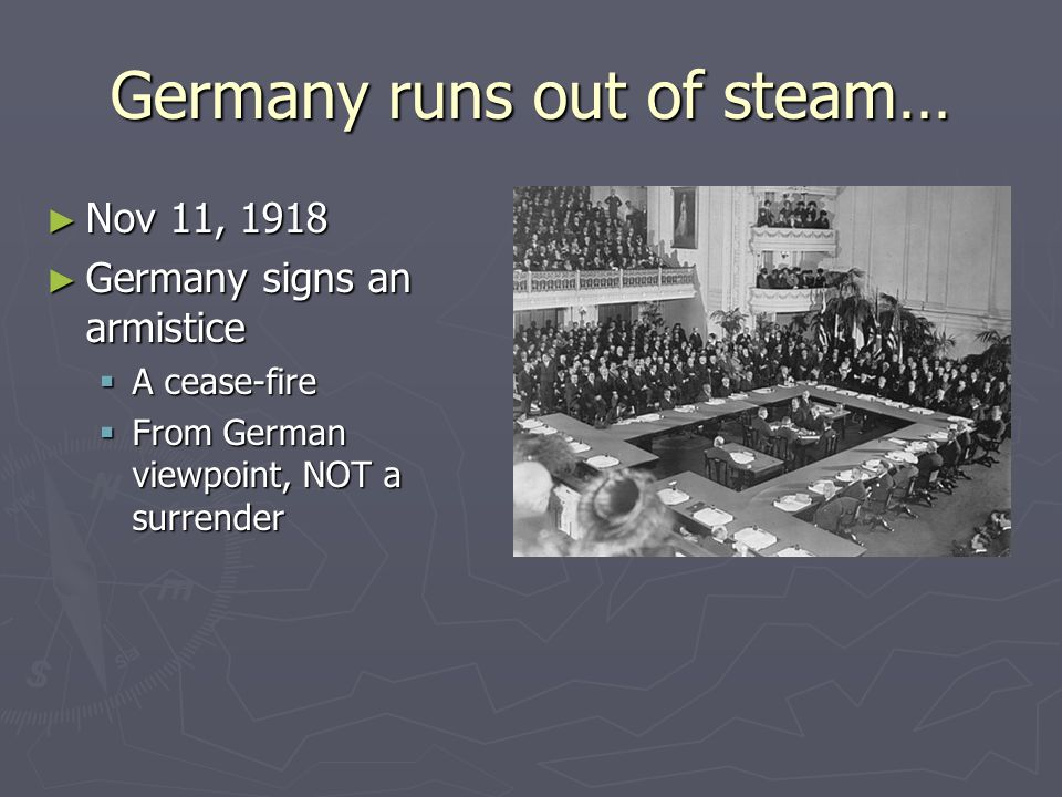 Germany runs out of steam… ► Nov 11, 1918 ► Germany signs an armistice  A cease-fire  From German viewpoint, NOT a surrender