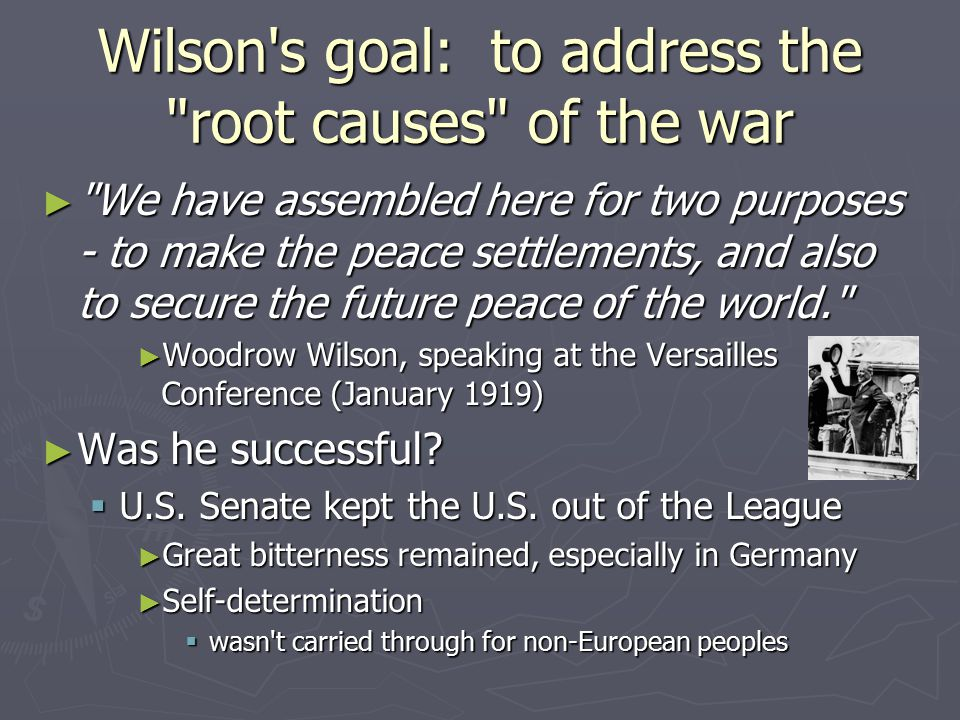 Wilson s goal: to address the root causes of the war ► We have assembled here for two purposes - to make the peace settlements, and also to secure the future peace of the world. ► Woodrow Wilson, speaking at the Versailles Conference (January 1919) ► Was he successful.
