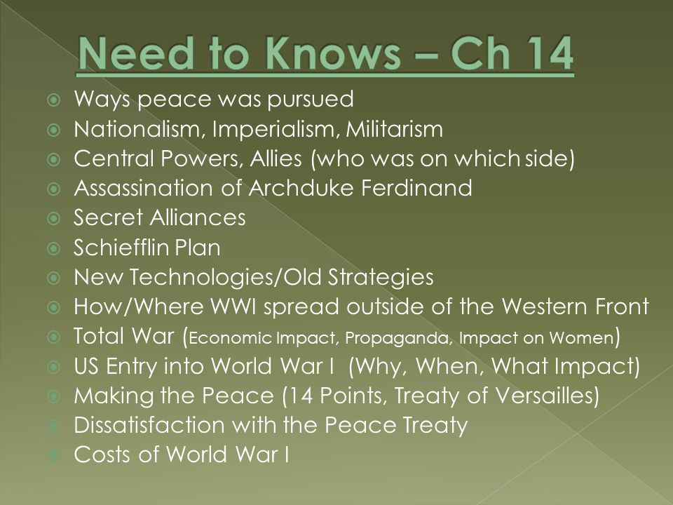  Ways peace was pursued  Nationalism, Imperialism, Militarism  Central Powers, Allies (who was on which side)  Assassination of Archduke Ferdinand  Secret Alliances  Schiefflin Plan  New Technologies/Old Strategies  How/Where WWI spread outside of the Western Front  Total War ( Economic Impact, Propaganda, Impact on Women )  US Entry into World War I (Why, When, What Impact)  Making the Peace (14 Points, Treaty of Versailles)  Dissatisfaction with the Peace Treaty  Costs of World War I