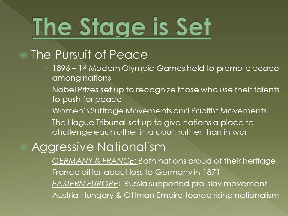  The Pursuit of Peace  1896 – 1 st Modern Olympic Games held to promote peace among nations  Nobel Prizes set up to recognize those who use their talents to push for peace  Women's Suffrage Movements and Pacifist Movements  The Hague Tribunal set up to give nations a place to challenge each other in a court rather than in war  Aggressive Nationalism  GERMANY & FRANCE: Both nations proud of their heritage.