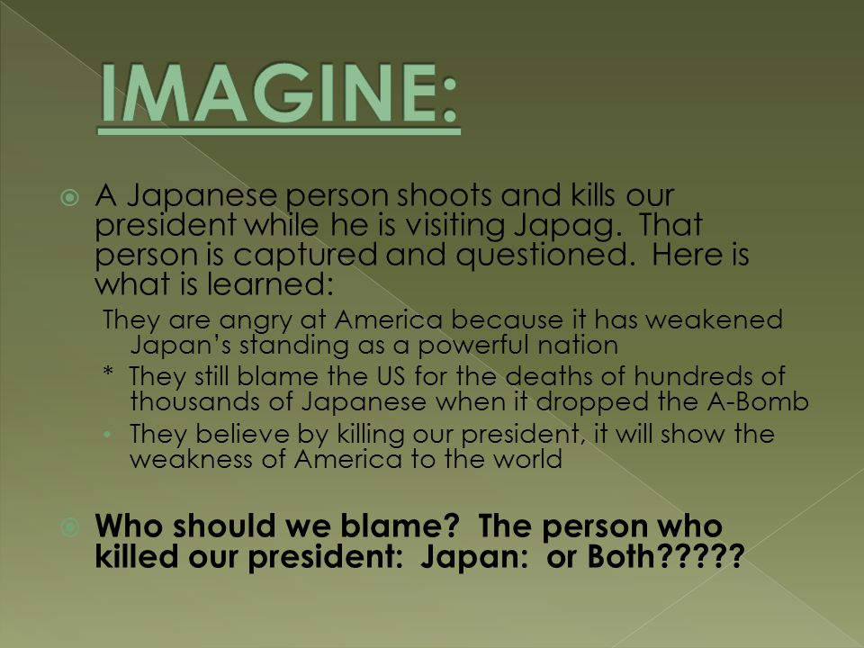  A Japanese person shoots and kills our president while he is visiting Japag.
