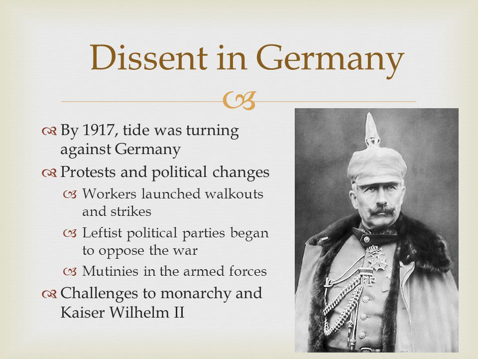   By 1917, tide was turning against Germany  Protests and political changes  Workers launched walkouts and strikes  Leftist political parties began to oppose the war  Mutinies in the armed forces  Challenges to monarchy and Kaiser Wilhelm II Dissent in Germany