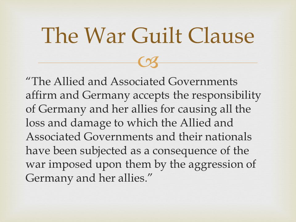   June 28, 1919 (included in Treaty of Versailles)  Blamed Germany for WWI  Germans resented this provision The War Guilt Clause