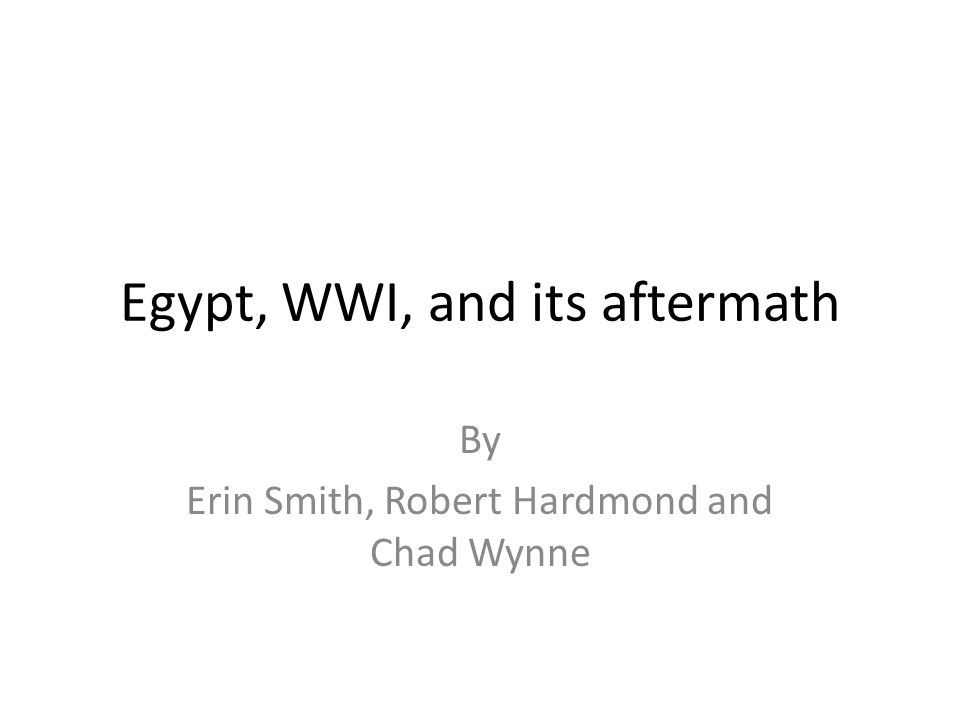 Egypt, WWI, and its aftermath By Erin Smith, Robert Hardmond and Chad Wynne