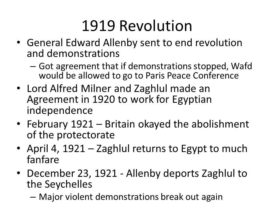 1919 Revolution General Edward Allenby sent to end revolution and demonstrations – Got agreement that if demonstrations stopped, Wafd would be allowed to go to Paris Peace Conference Lord Alfred Milner and Zaghlul made an Agreement in 1920 to work for Egyptian independence February 1921 – Britain okayed the abolishment of the protectorate April 4, 1921 – Zaghlul returns to Egypt to much fanfare December 23, 1921 - Allenby deports Zaghlul to the Seychelles – Major violent demonstrations break out again