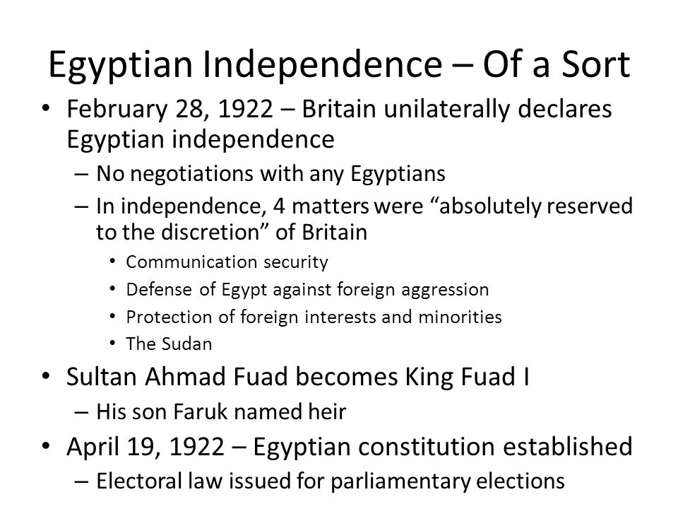 Egyptian Independence – Of a Sort February 28, 1922 – Britain unilaterally declares Egyptian independence – No negotiations with any Egyptians – In independence, 4 matters were absolutely reserved to the discretion of Britain Communication security Defense of Egypt against foreign aggression Protection of foreign interests and minorities The Sudan Sultan Ahmad Fuad becomes King Fuad I – His son Faruk named heir April 19, 1922 – Egyptian constitution established – Electoral law issued for parliamentary elections