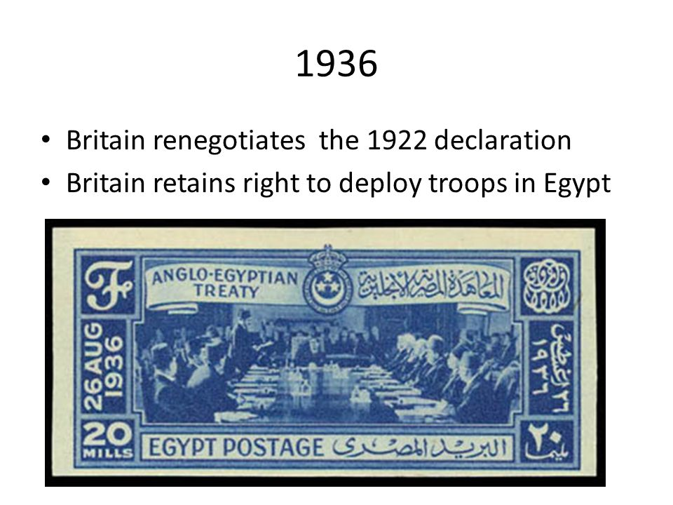 1936 Britain renegotiates the 1922 declaration Britain retains right to deploy troops in Egypt