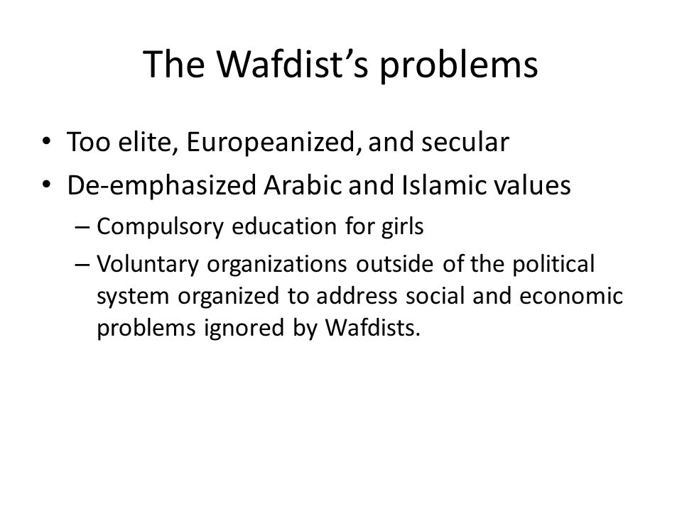The Wafdist's problems Too elite, Europeanized, and secular De-emphasized Arabic and Islamic values – Compulsory education for girls – Voluntary organizations outside of the political system organized to address social and economic problems ignored by Wafdists.