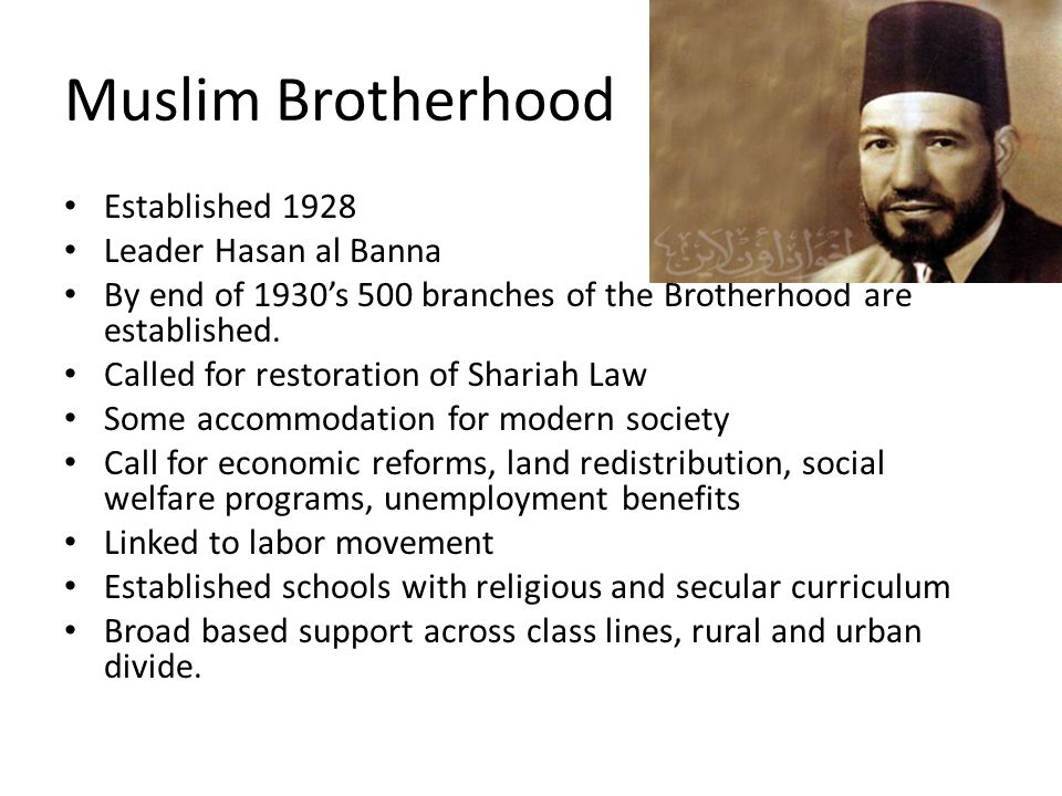 Muslim Brotherhood Established 1928 Leader Hasan al Banna By end of 1930's 500 branches of the Brotherhood are established.