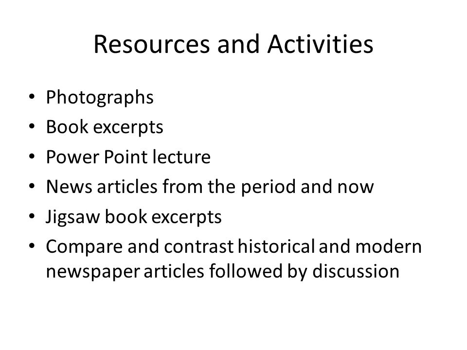 Resources and Activities Photographs Book excerpts Power Point lecture News articles from the period and now Jigsaw book excerpts Compare and contrast historical and modern newspaper articles followed by discussion