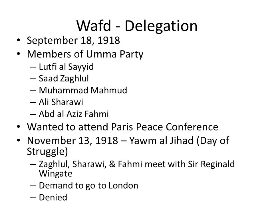 Wafd - Delegation September 18, 1918 Members of Umma Party – Lutfi al Sayyid – Saad Zaghlul – Muhammad Mahmud – Ali Sharawi – Abd al Aziz Fahmi Wanted to attend Paris Peace Conference November 13, 1918 – Yawm al Jihad (Day of Struggle) – Zaghlul, Sharawi, & Fahmi meet with Sir Reginald Wingate – Demand to go to London – Denied
