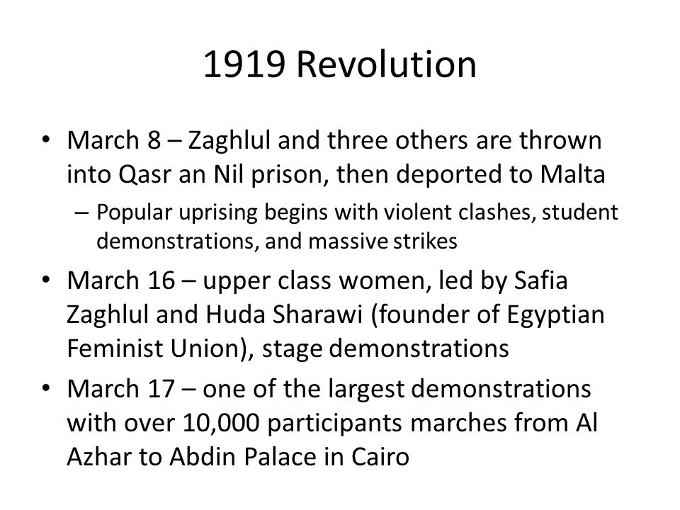 1919 Revolution March 8 – Zaghlul and three others are thrown into Qasr an Nil prison, then deported to Malta – Popular uprising begins with violent clashes, student demonstrations, and massive strikes March 16 – upper class women, led by Safia Zaghlul and Huda Sharawi (founder of Egyptian Feminist Union), stage demonstrations March 17 – one of the largest demonstrations with over 10,000 participants marches from Al Azhar to Abdin Palace in Cairo