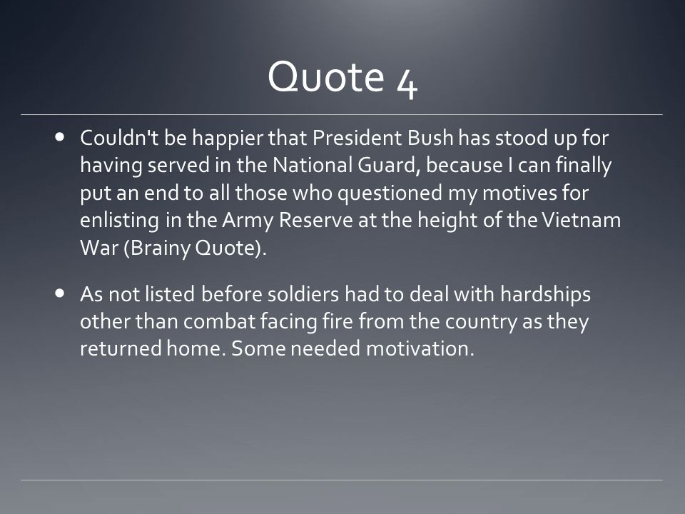 Quote 4 Couldn t be happier that President Bush has stood up for having served in the National Guard, because I can finally put an end to all those who questioned my motives for enlisting in the Army Reserve at the height of the Vietnam War (Brainy Quote).