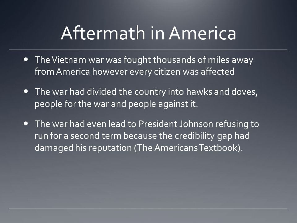 Aftermath in America The Vietnam war was fought thousands of miles away from America however every citizen was affected The war had divided the country into hawks and doves, people for the war and people against it.
