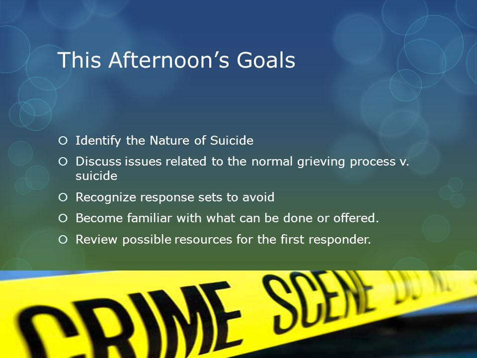 This Afternoon's Goals  Identify the Nature of Suicide  Discuss issues related to the normal grieving process v.