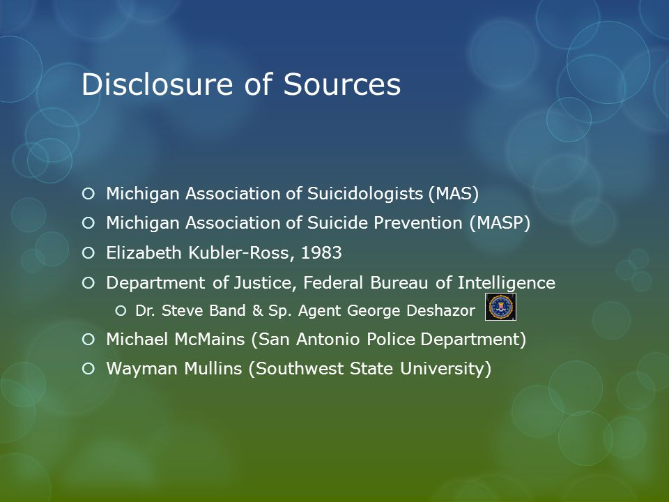 Disclosure of Sources  Michigan Association of Suicidologists (MAS)  Michigan Association of Suicide Prevention (MASP)  Elizabeth Kubler-Ross, 1983  Department of Justice, Federal Bureau of Intelligence  Dr.
