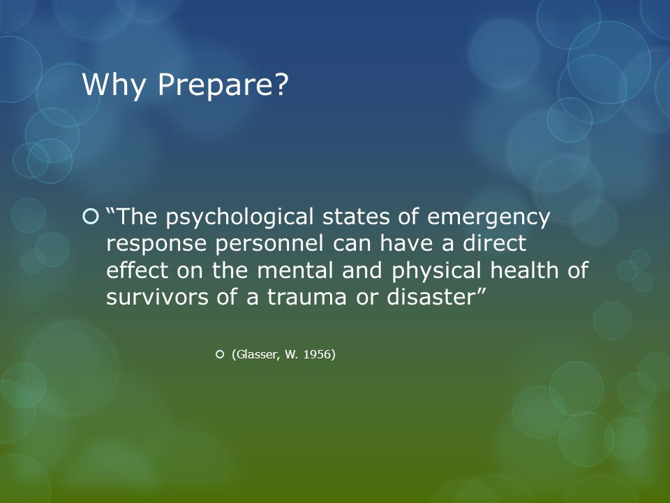 """Why Prepare?  """"The psychological states of emergency response personnel can have a direct effect on the mental and physical health of survivors of a"""
