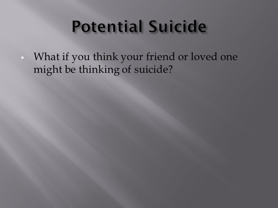  What if you think your friend or loved one might be thinking of suicide